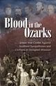 BLOOD in the OZARKS: Union War Crimes Against Southern Sympathizers and Civilians in Occupied Missouri
